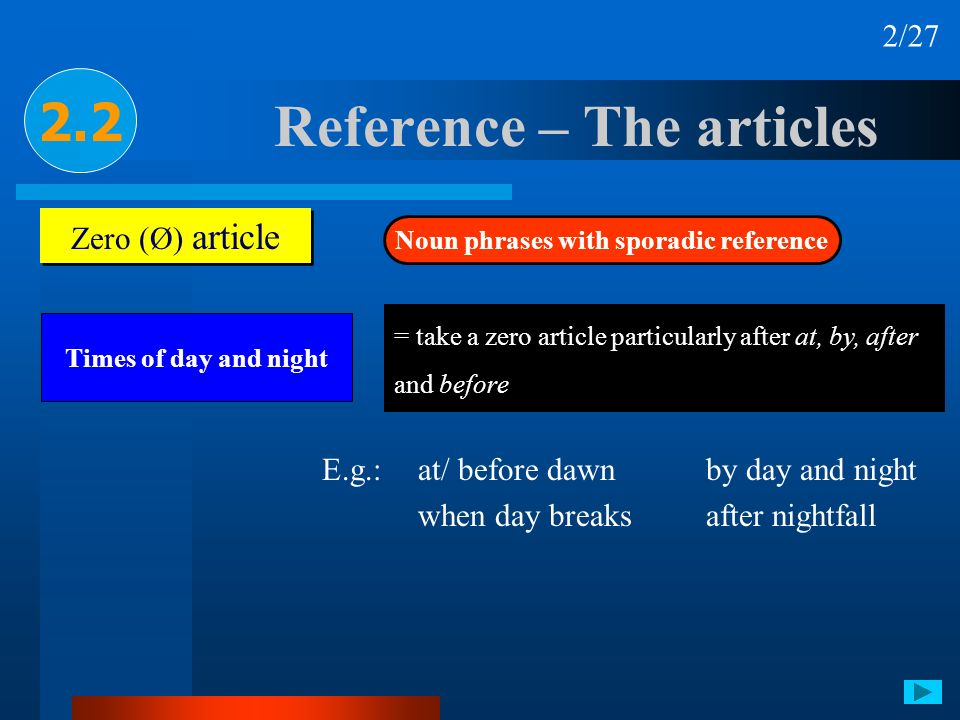 Reference – The articles 2.2 Zero (Ø) article Noun phrases with sporadic reference Times of day and night 2/27 = take a zero article particularly afte