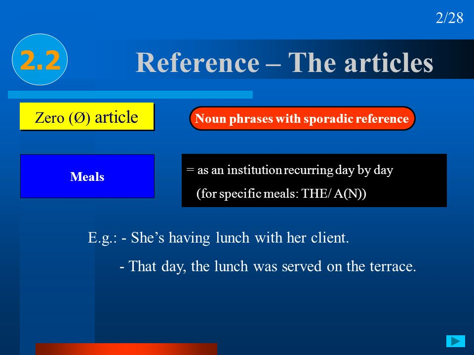 Reference – The articles 2.2 Zero (Ø) article Noun phrases with sporadic reference Meals 2/28 = as an institution recurring day by day (for specific m