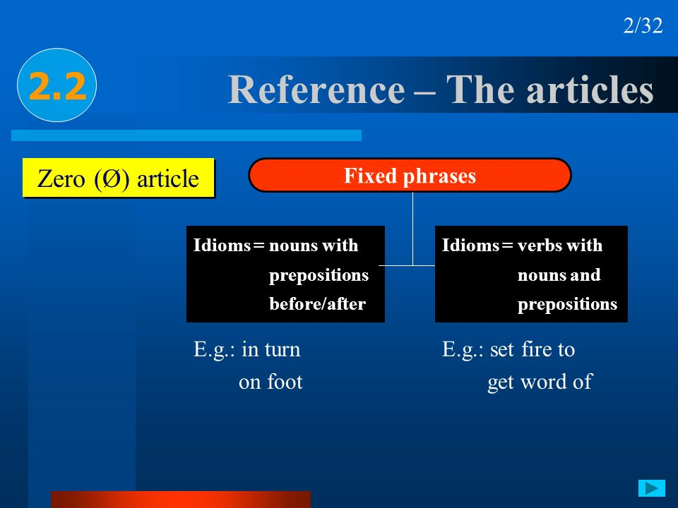 Reference – The articles 2.2 Zero (Ø) article Fixed phrases Idioms = nouns with prepositions before/after E.g.: in turn on foot E.g.: set fire to get