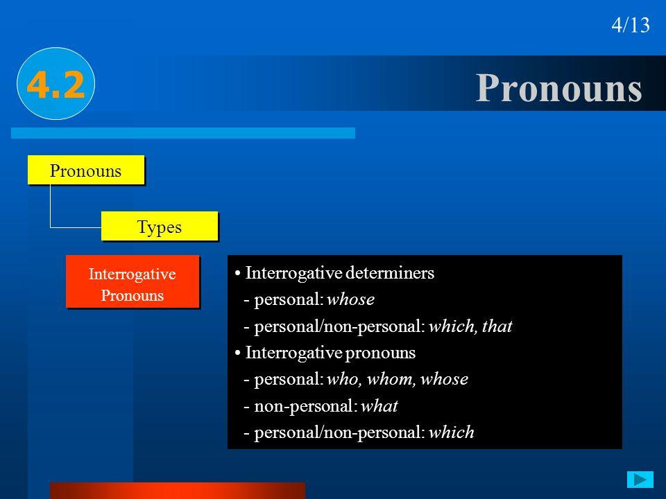 Pronouns 4.2 4/13 Pronouns Types Interrogative Pronouns Interrogative determiners - personal: whose - personal/non-personal: which, that Interrogative