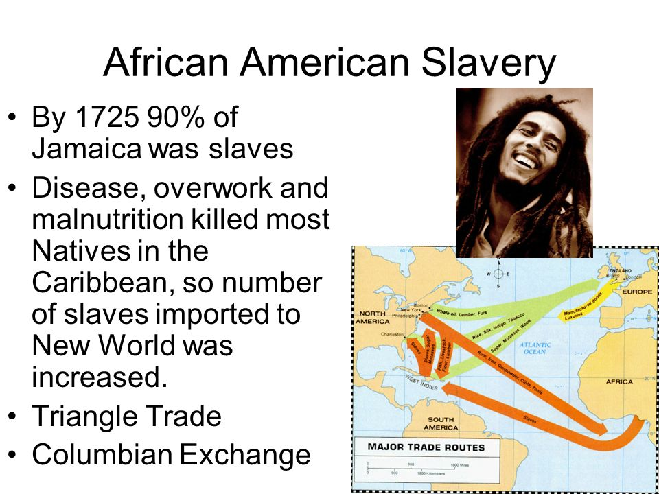 African American Slavery By 1725 90% of Jamaica was slaves Disease, overwork and malnutrition killed most Natives in the Caribbean, so number of slave