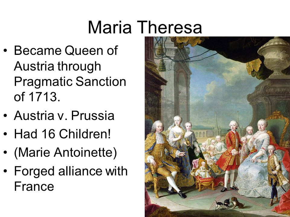 Maria Theresa Became Queen of Austria through Pragmatic Sanction of 1713. Austria v. Prussia Had 16 Children! (Marie Antoinette) Forged alliance with