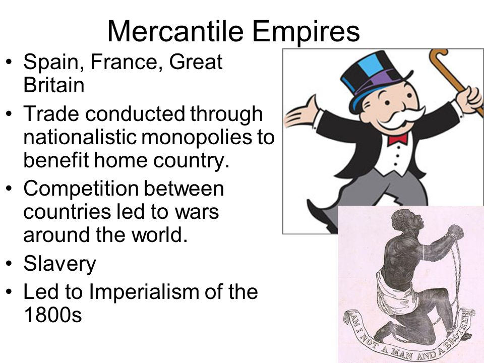 Mercantile Empires Spain, France, Great Britain Trade conducted through nationalistic monopolies to benefit home country. Competition between countrie