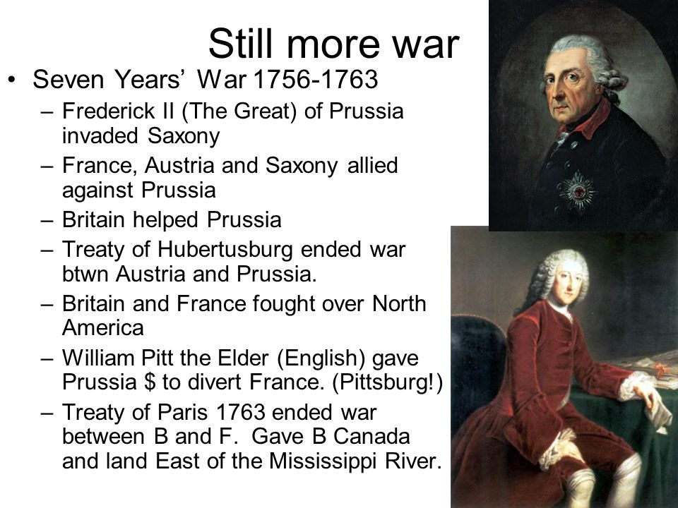 Still more war Seven Years War 1756-1763 –Frederick II (The Great) of Prussia invaded Saxony –France, Austria and Saxony allied against Prussia –Brita
