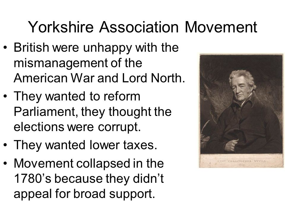 Yorkshire Association Movement British were unhappy with the mismanagement of the American War and Lord North. They wanted to reform Parliament, they