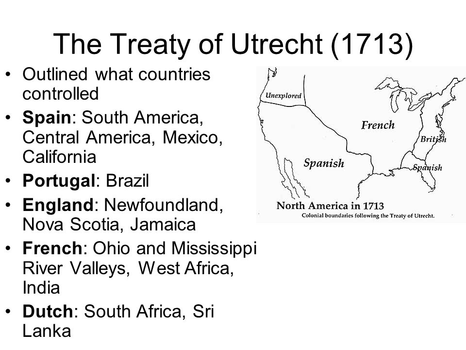 The Treaty of Utrecht (1713) Outlined what countries controlled Spain: South America, Central America, Mexico, California Portugal: Brazil England: Ne