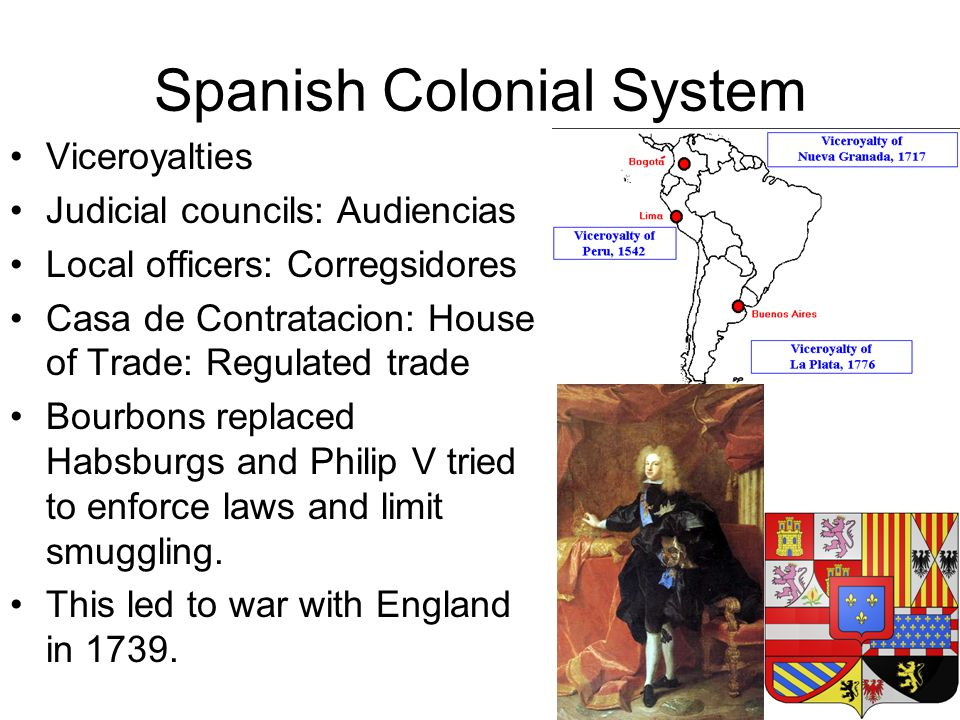 Spanish Colonial System Viceroyalties Judicial councils: Audiencias Local officers: Corregsidores Casa de Contratacion: House of Trade: Regulated trade Bourbons replaced Habsburgs and Philip V tried to enforce laws and limit smuggling.