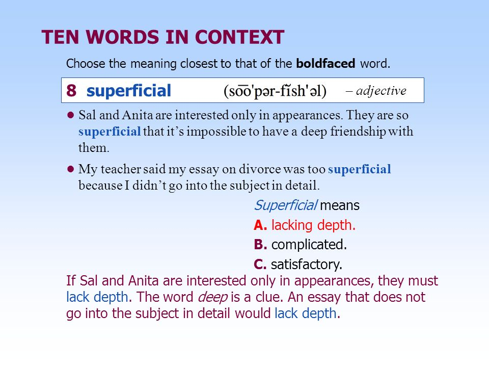 TEN WORDS IN CONTEXT Choose the meaning closest to that of the boldfaced word. Superficial means A. lacking depth. B. complicated. C. satisfactory. Sa
