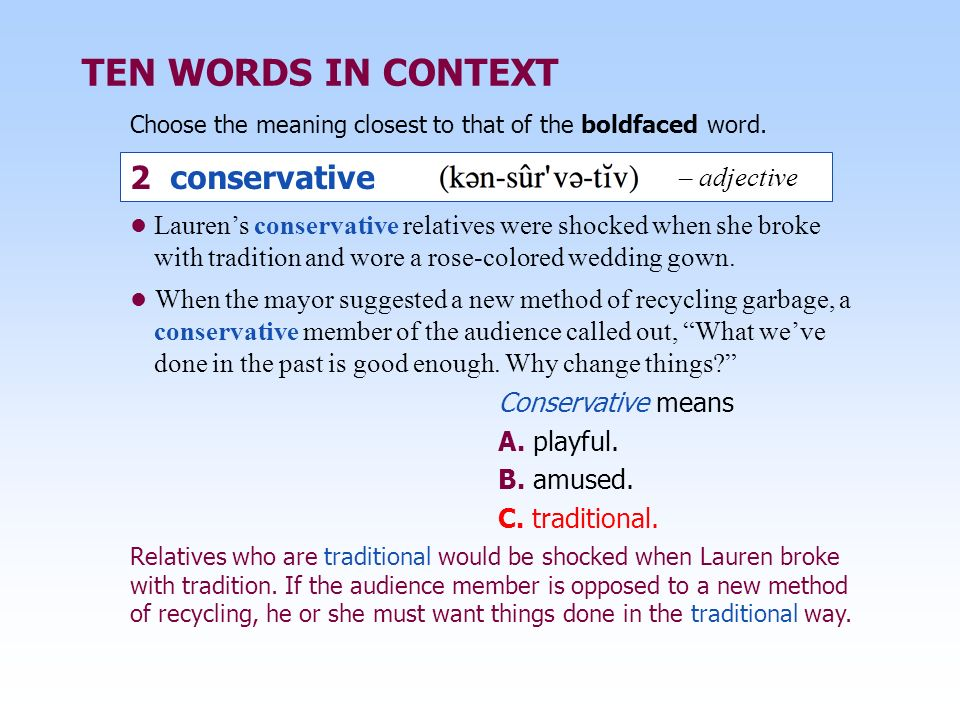 TEN WORDS IN CONTEXT Choose the meaning closest to that of the boldfaced word. Conservative means A. playful. B. amused. C. traditional. Relatives who