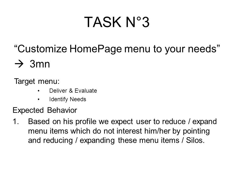 TASK N°3 Customize HomePage menu to your needs 3mn Target menu: Deliver & Evaluate Identify Needs Expected Behavior 1.Based on his profile we expect user to reduce / expand menu items which do not interest him/her by pointing and reducing / expanding these menu items / Silos.