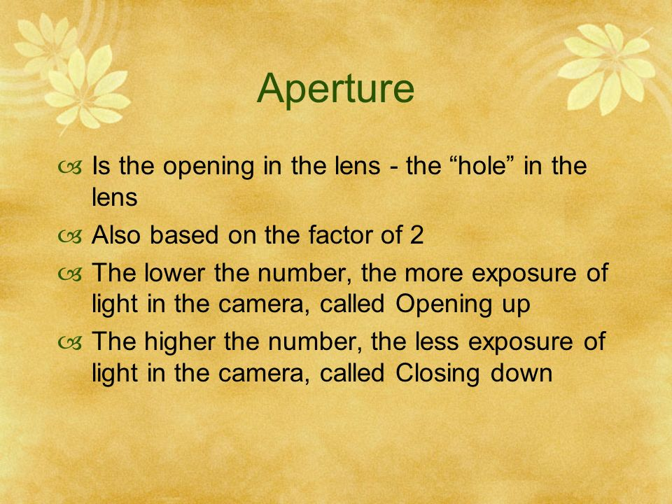 Aperture Is the opening in the lens - the hole in the lens Also based on the factor of 2 The lower the number, the more exposure of light in the camera, called Opening up The higher the number, the less exposure of light in the camera, called Closing down