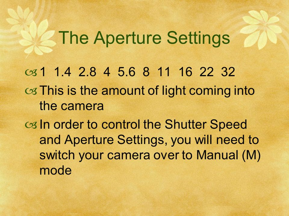 The Aperture Settings 1 1.4 2.8 4 5.6 8 11 16 22 32 This is the amount of light coming into the camera In order to control the Shutter Speed and Apert
