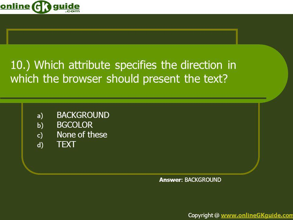 10.) Which attribute specifies the direction in which the browser should present the text? a) BACKGROUND b) BGCOLOR c) None of these d) TEXT Answer: B