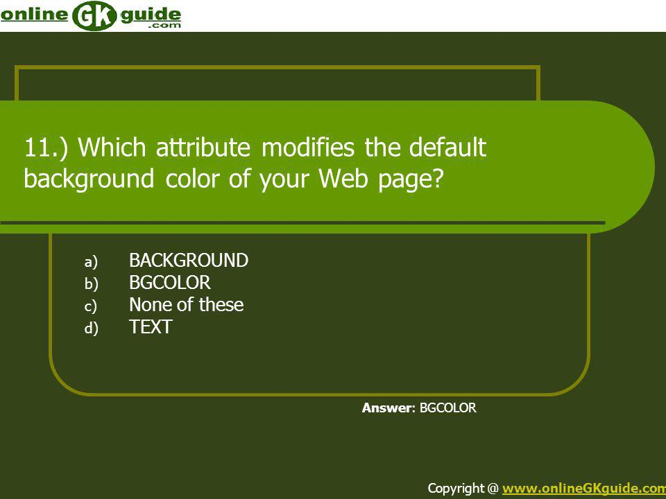 11.) Which attribute modifies the default background color of your Web page? a) BACKGROUND b) BGCOLOR c) None of these d) TEXT Answer: BGCOLOR Copyrig
