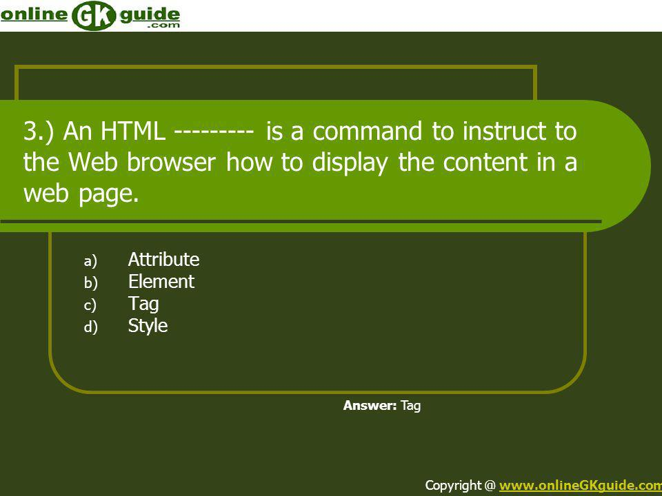 3.) An HTML --------- is a command to instruct to the Web browser how to display the content in a web page. a) Attribute b) Element c) Tag d) Style An