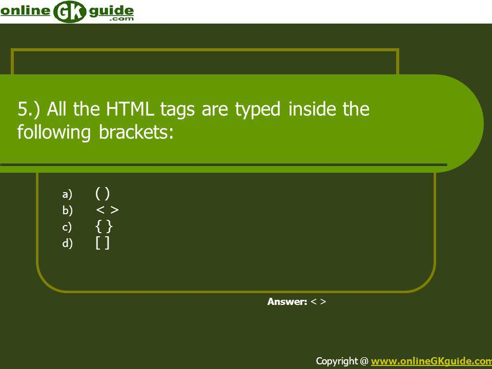 5.) All the HTML tags are typed inside the following brackets: a) ( ) b) c) { } d) [ ] Answer: Copyright @ www.onlineGKguide.comwww.onlineGKguide.com