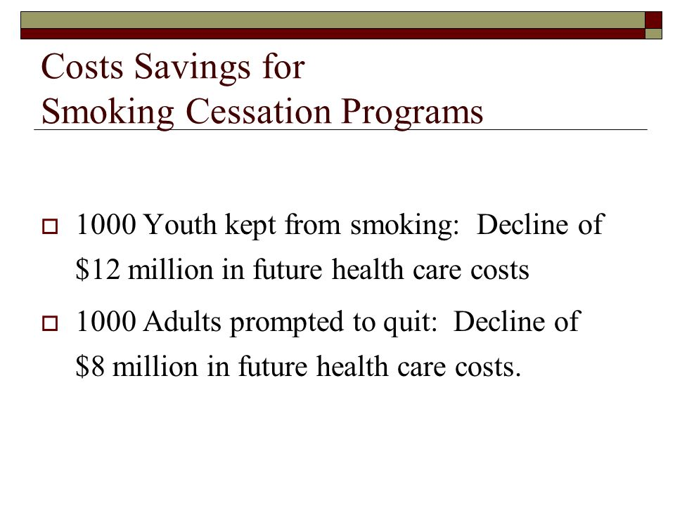 Costs Savings for Smoking Cessation Programs 1000 Youth kept from smoking: Decline of $12 million in future health care costs 1000 Adults prompted to quit: Decline of $8 million in future health care costs.