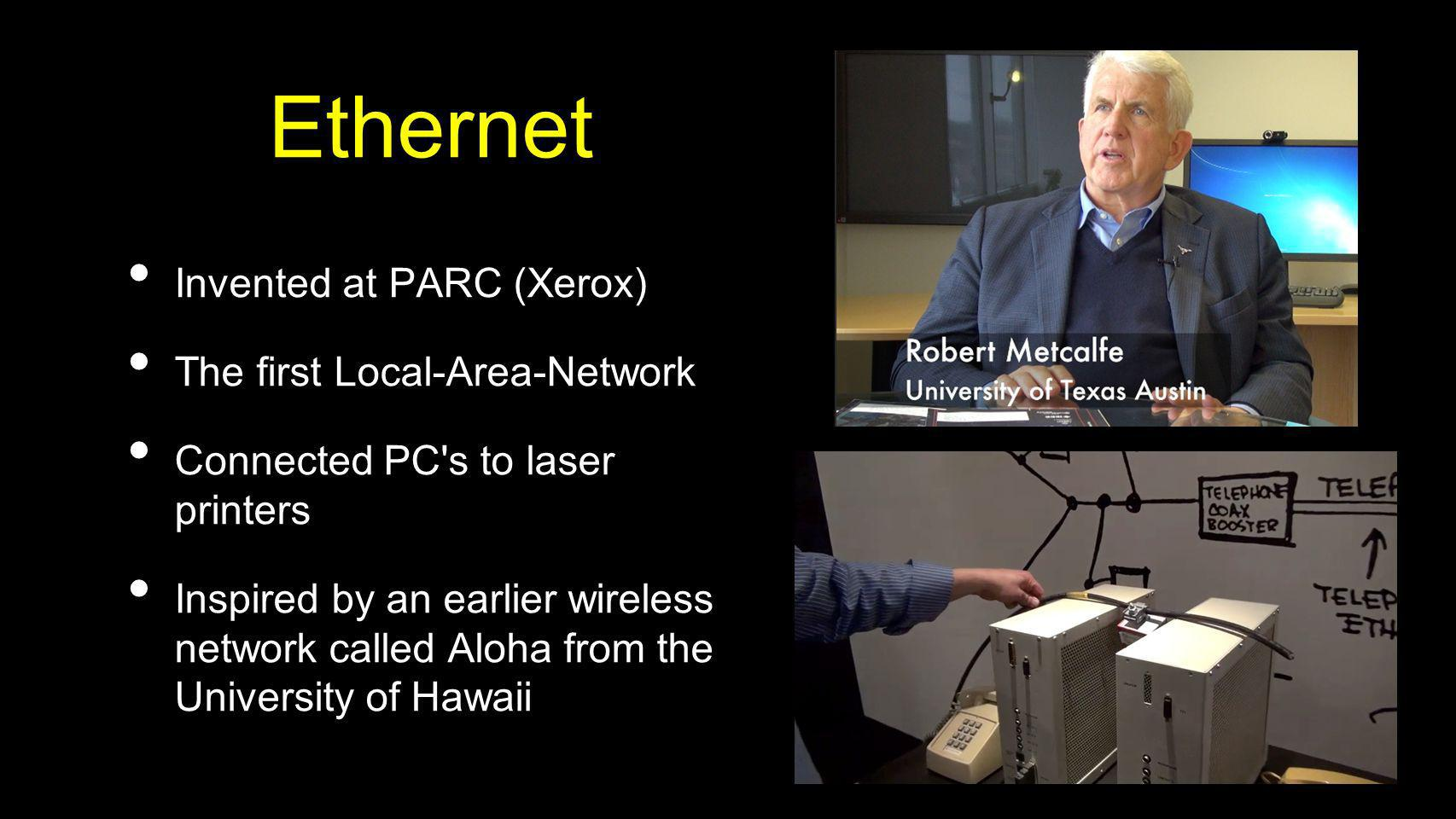 Ethernet Invented at PARC (Xerox) The first Local-Area-Network Connected PC's to laser printers Inspired by an earlier wireless network called Aloha f