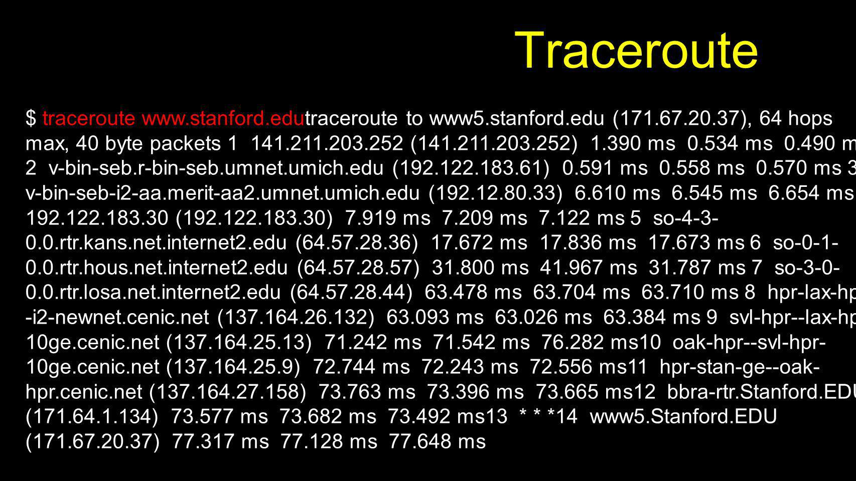 Traceroute $ traceroute www.stanford.edutraceroute to www5.stanford.edu (171.67.20.37), 64 hops max, 40 byte packets 1 141.211.203.252 (141.211.203.25