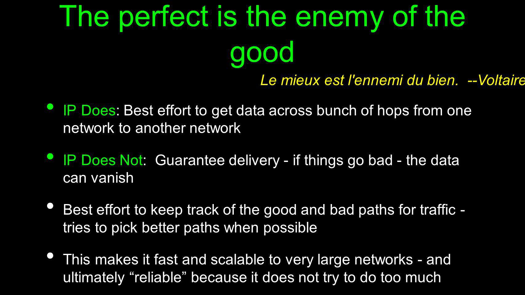 The perfect is the enemy of the good IP Does: Best effort to get data across bunch of hops from one network to another network IP Does Not: Guarantee