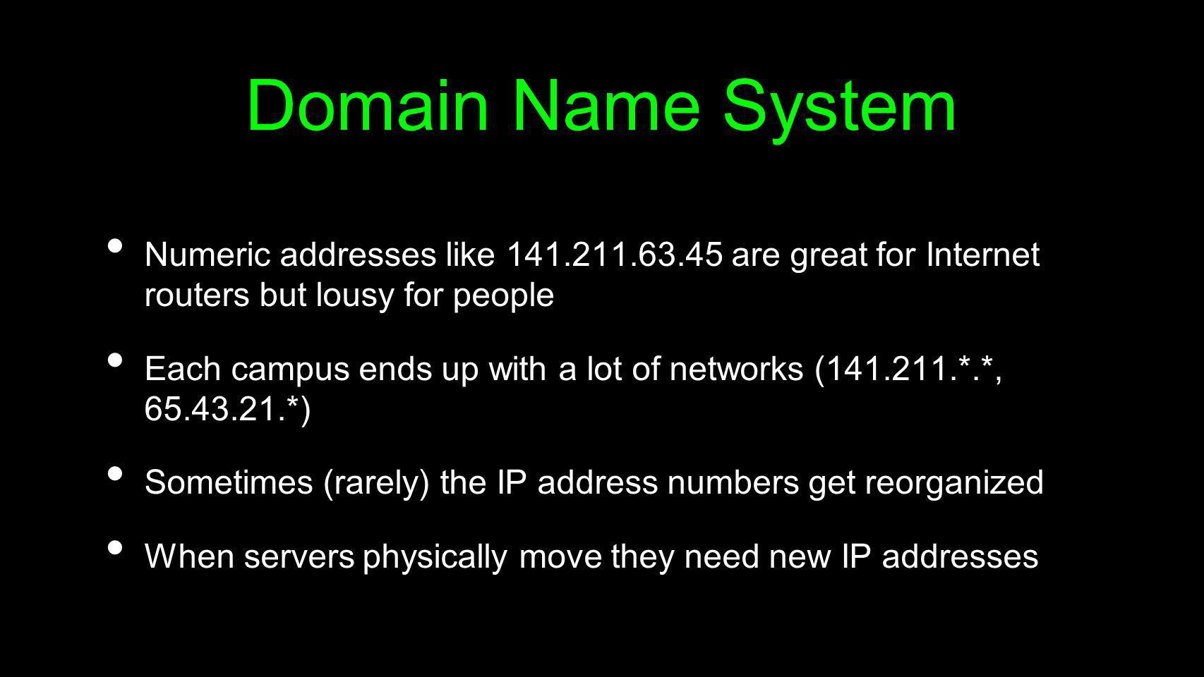 Domain Name System Numeric addresses like 141.211.63.45 are great for Internet routers but lousy for people Each campus ends up with a lot of networks
