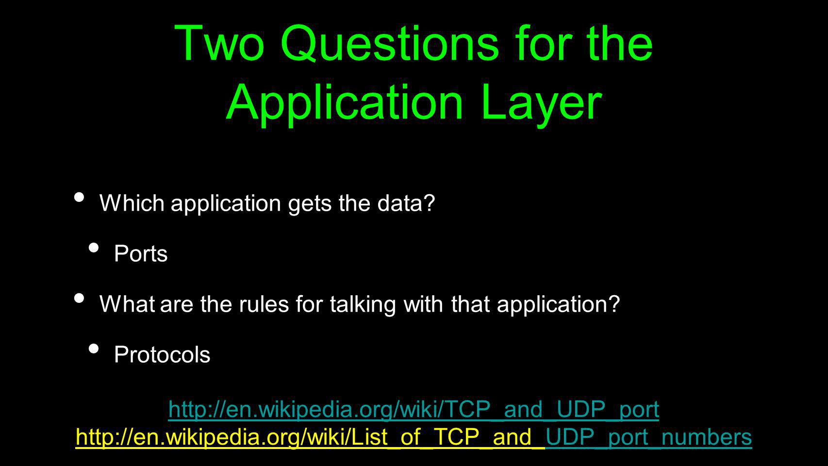 Two Questions for the Application Layer Which application gets the data? Ports What are the rules for talking with that application? Protocols http://