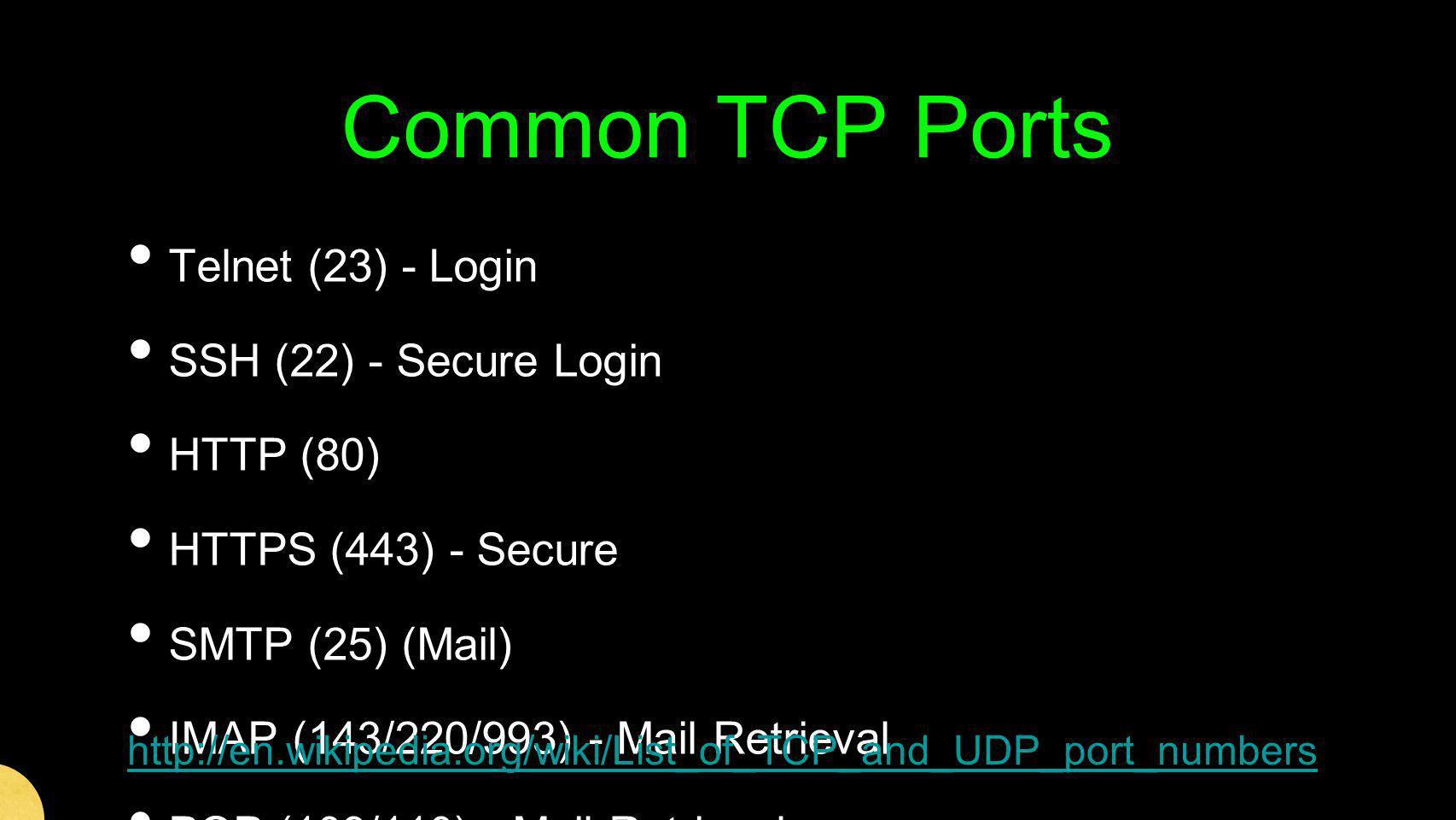 Common TCP Ports Telnet (23) - Login SSH (22) - Secure Login HTTP (80) HTTPS (443) - Secure SMTP (25) (Mail) IMAP (143/220/993) - Mail Retrieval POP (