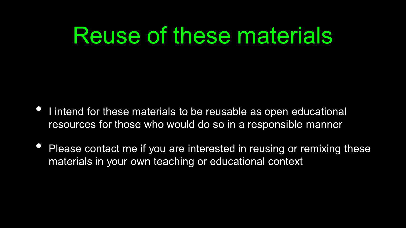 Reuse of these materials I intend for these materials to be reusable as open educational resources for those who would do so in a responsible manner P
