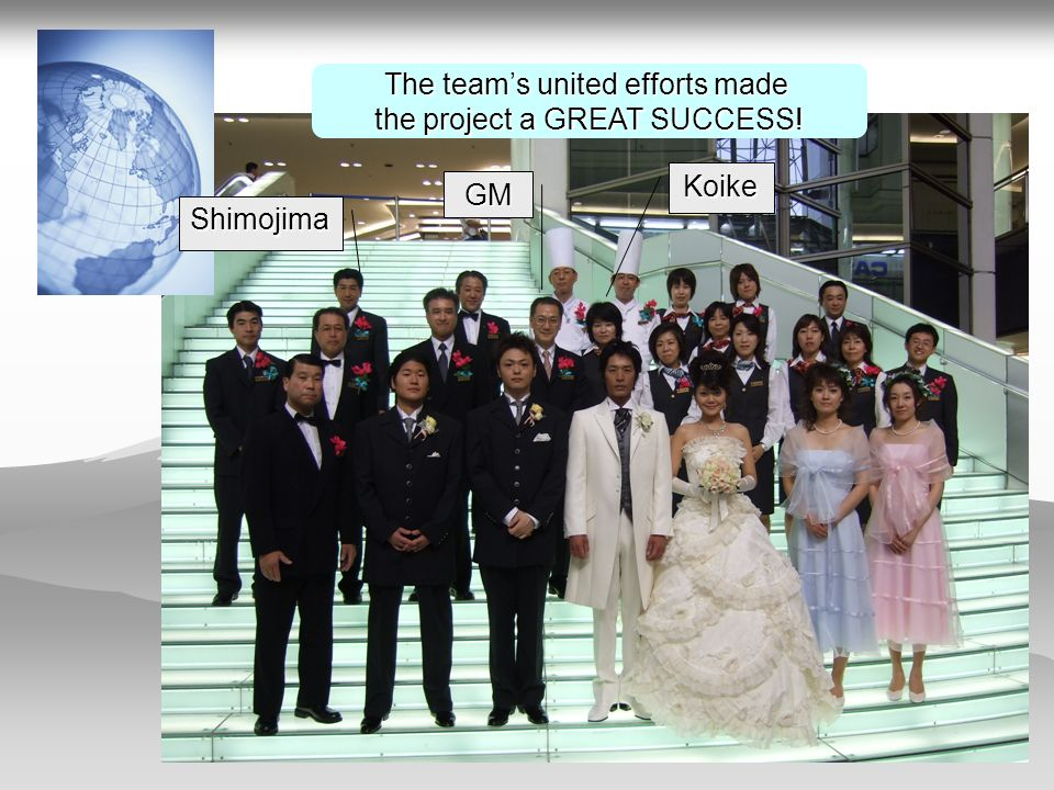 The teams united efforts made the project a GREAT SUCCESS! Shimojima GM Koike