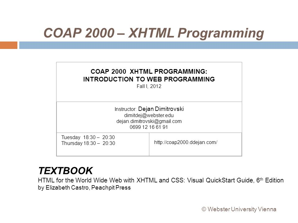 COAP 2000 – XHTML Programming COAP 2000 XHTML PROGRAMMING: INTRODUCTION TO WEB PROGRAMMING Fall I, 2012 Instructor: Dejan Dimitrovski dimitdej@webster.edu dejan.dimitrovski@gmail.com 0699 12 16 61 91 Tuesday 18:30 – 20:30 Thursday 18:30 – 20:30 TEXTBOOK HTML for the World Wide Web with XHTML and CSS: Visual QuickStart Guide, 6 th Edition by Elizabeth Castro, Peachpit Press © Webster University Vienna http://coap2000.ddejan.com/
