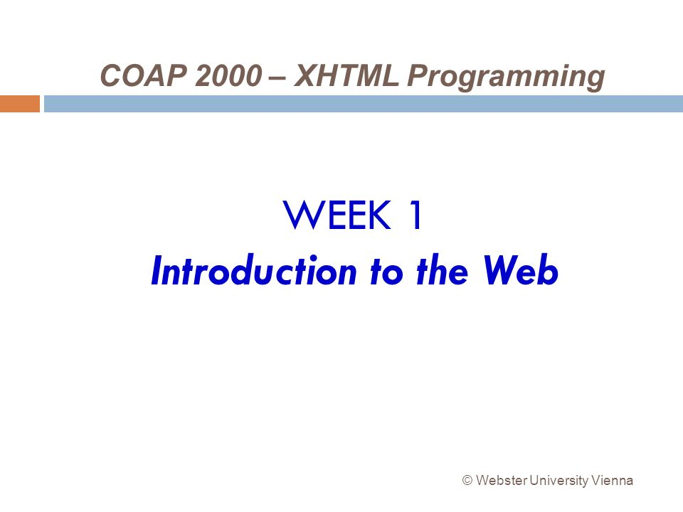 COAP 2000 – XHTML Programming WEEK 1 Introduction to the Web © Webster University Vienna