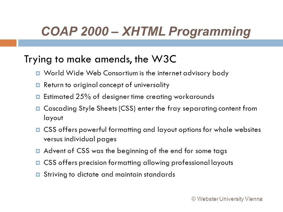 COAP 2000 – XHTML Programming Trying to make amends, the W3C World Wide Web Consortium is the internet advisory body Return to original concept of universality Estimated 25% of designer time creating workarounds Cascading Style Sheets (CSS) enter the fray separating content from layout CSS offers powerful formatting and layout options for whole websites versus individual pages Advent of CSS was the beginning of the end for some tags CSS offers precision formatting allowing professional layouts Striving to dictate and maintain standards © Webster University Vienna