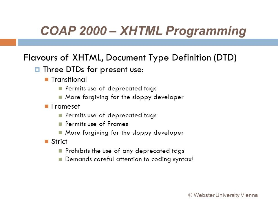 COAP 2000 – XHTML Programming Flavours of XHTML, Document Type Definition (DTD) Three DTDs for present use: Transitional Permits use of deprecated tags More forgiving for the sloppy developer Frameset Permits use of deprecated tags Permits use of Frames More forgiving for the sloppy developer Strict Prohibits the use of any deprecated tags Demands careful attention to coding syntax.