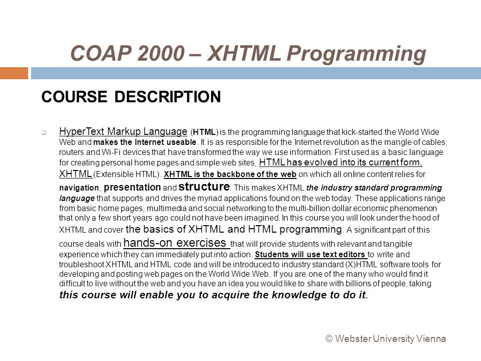 COAP 2000 – XHTML Programming COURSE DESCRIPTION HyperText Markup Language (HTML) is the programming language that kick-started the World Wide Web and makes the Internet useable.