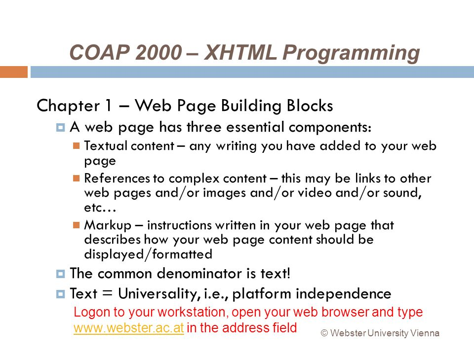 COAP 2000 – XHTML Programming Chapter 1 – Web Page Building Blocks A web page has three essential components: Textual content – any writing you have added to your web page References to complex content – this may be links to other web pages and/or images and/or video and/or sound, etc… Markup – instructions written in your web page that describes how your web page content should be displayed/formatted The common denominator is text.
