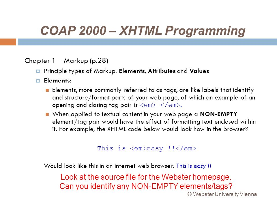COAP 2000 – XHTML Programming Chapter 1 – Markup (p.28) Principle types of Markup: Elements, Attributes and Values Elements: Elements, more commonly referred to as tags, are like labels that identify and structure/format parts of your web page, of which an example of an opening and closing tag pair is.