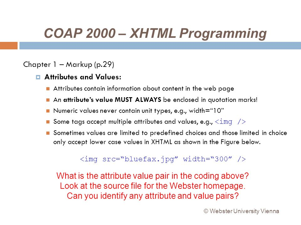 COAP 2000 – XHTML Programming Chapter 1 – Markup (p.29) Attributes and Values: Attributes contain information about content in the web page An attributes value MUST ALWAYS be enclosed in quotation marks.