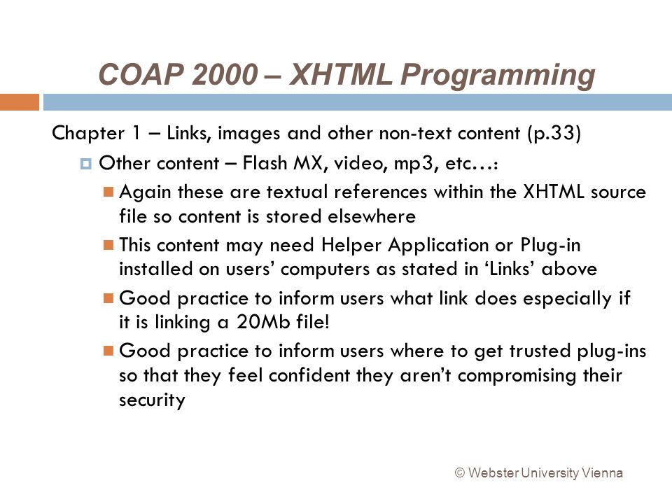 COAP 2000 – XHTML Programming Chapter 1 – Links, images and other non-text content (p.33) Other content – Flash MX, video, mp3, etc…: Again these are textual references within the XHTML source file so content is stored elsewhere This content may need Helper Application or Plug-in installed on users computers as stated in Links above Good practice to inform users what link does especially if it is linking a 20Mb file.