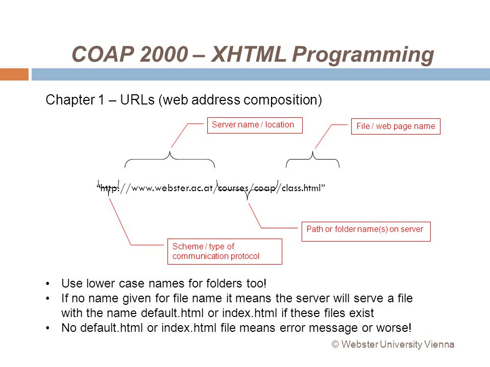 COAP 2000 – XHTML Programming http://www.webster.ac.at/courses/coap/class.html Scheme / type of communication protocol Server name / location Chapter 1 – URLs (web address composition) Path or folder name(s) on server File / web page name Use lower case names for folders too.