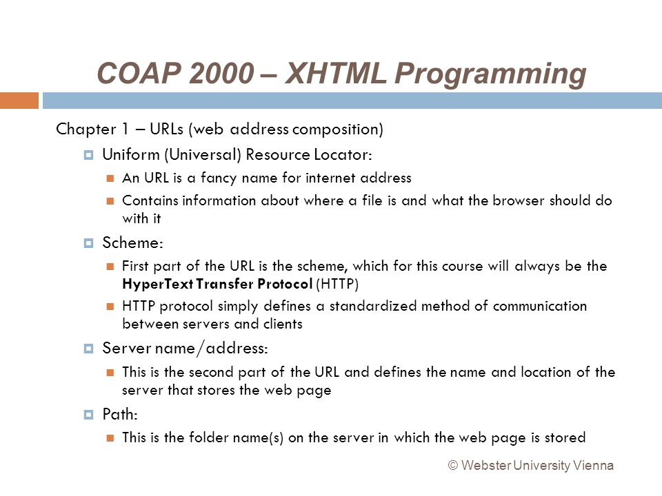 COAP 2000 – XHTML Programming Chapter 1 – URLs (web address composition) Uniform (Universal) Resource Locator: An URL is a fancy name for internet address Contains information about where a file is and what the browser should do with it Scheme: First part of the URL is the scheme, which for this course will always be the HyperText Transfer Protocol (HTTP) HTTP protocol simply defines a standardized method of communication between servers and clients Server name/address: This is the second part of the URL and defines the name and location of the server that stores the web page Path: This is the folder name(s) on the server in which the web page is stored © Webster University Vienna