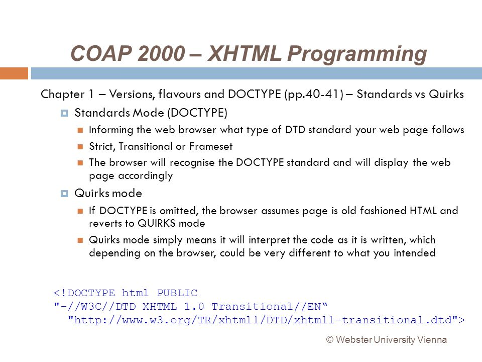 COAP 2000 – XHTML Programming Chapter 1 – Versions, flavours and DOCTYPE (pp.40-41) – Standards vs Quirks Standards Mode (DOCTYPE) Informing the web browser what type of DTD standard your web page follows Strict, Transitional or Frameset The browser will recognise the DOCTYPE standard and will display the web page accordingly Quirks mode If DOCTYPE is omitted, the browser assumes page is old fashioned HTML and reverts to QUIRKS mode Quirks mode simply means it will interpret the code as it is written, which depending on the browser, could be very different to what you intended <!DOCTYPE html PUBLIC -//W3C//DTD XHTML 1.0 Transitional//EN http://www.w3.org/TR/xhtml1/DTD/xhtml1-transitional.dtd > © Webster University Vienna