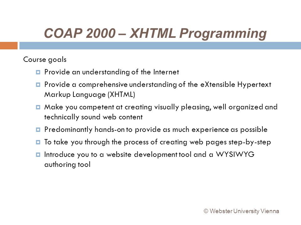 COAP 2000 – XHTML Programming Course goals Provide an understanding of the Internet Provide a comprehensive understanding of the eXtensible Hypertext Markup Language (XHTML) Make you competent at creating visually pleasing, well organized and technically sound web content Predominantly hands-on to provide as much experience as possible To take you through the process of creating web pages step-by-step Introduce you to a website development tool and a WYSIWYG authoring tool © Webster University Vienna