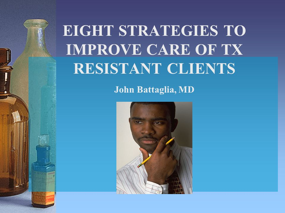 EIGHT STRATEGIES TO IMPROVE CARE OF TX RESISTANT CLIENTS John Battaglia, MD