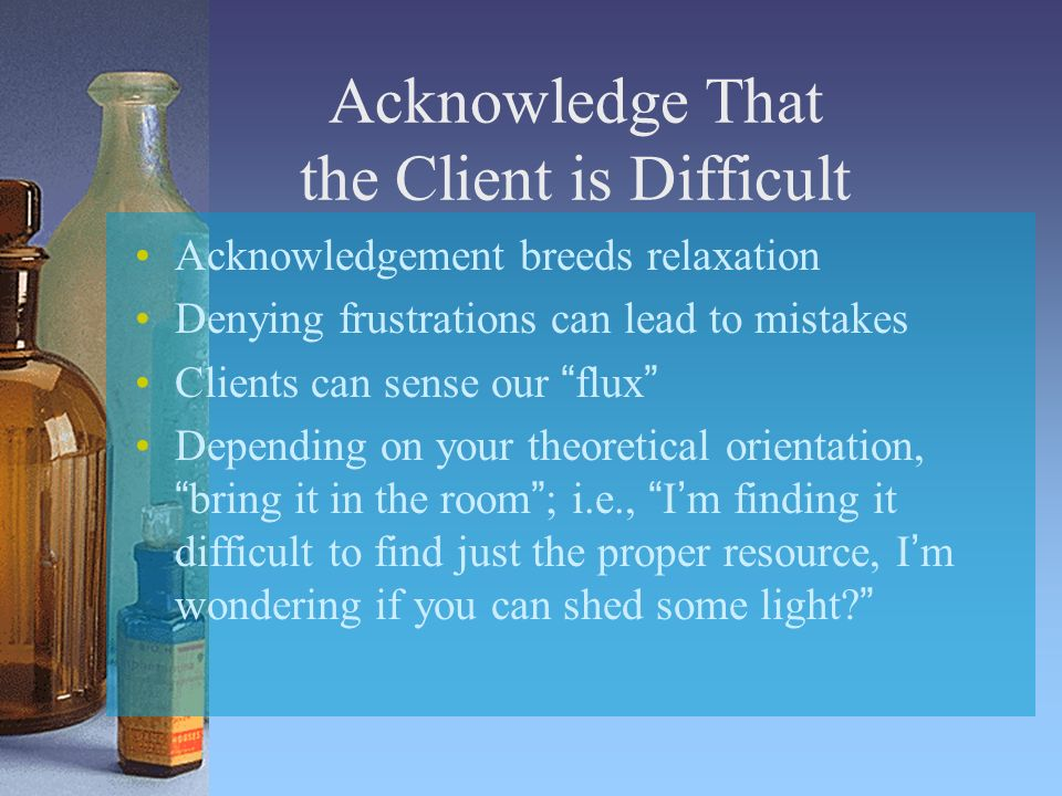 Acknowledge That the Client is Difficult Acknowledgement breeds relaxation Denying frustrations can lead to mistakes Clients can sense our flux Depending on your theoretical orientation,bring it in the room; i.e., Im finding it difficult to find just the proper resource, Im wondering if you can shed some light?