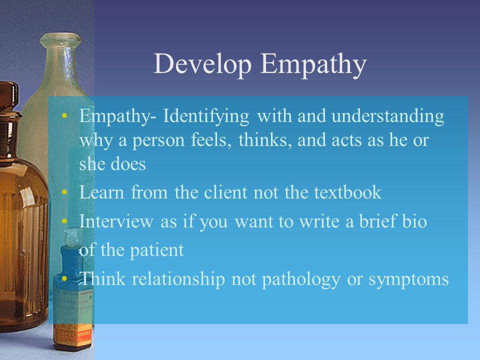 Develop Empathy Empathy- Identifying with and understanding why a person feels, thinks, and acts as he or she does Learn from the client not the textbook Interview as if you want to write a brief bio of the patient Think relationship not pathology or symptoms