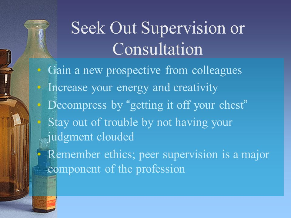 Seek Out Supervision or Consultation Gain a new prospective from colleagues Increase your energy and creativity Decompress by getting it off your ches