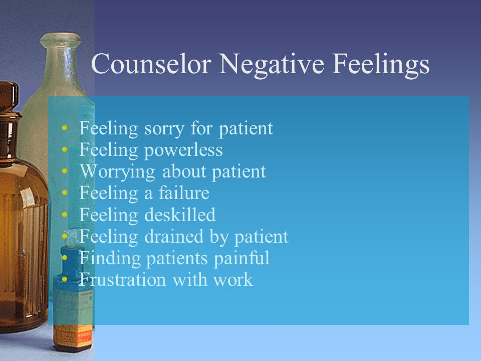 Counselor Negative Feelings Feeling sorry for patient Feeling powerless Worrying about patient Feeling a failure Feeling deskilled Feeling drained by patient Finding patients painful Frustration with work