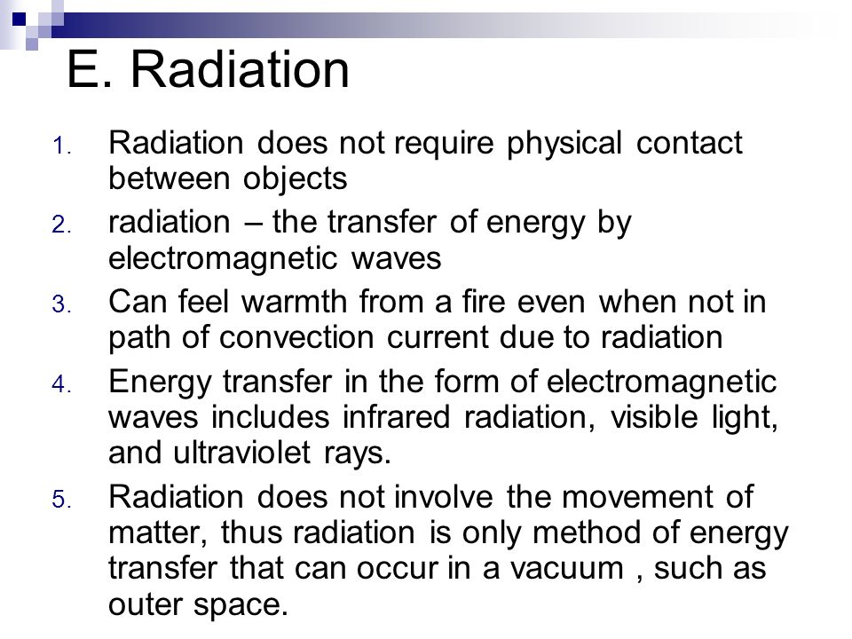 E. Radiation 1. Radiation does not require physical contact between objects 2. radiation – the transfer of energy by electromagnetic waves 3. Can feel