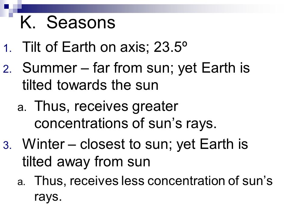 K. Seasons 1. Tilt of Earth on axis; 23.5º 2. Summer – far from sun; yet Earth is tilted towards the sun a. Thus, receives greater concentrations of s