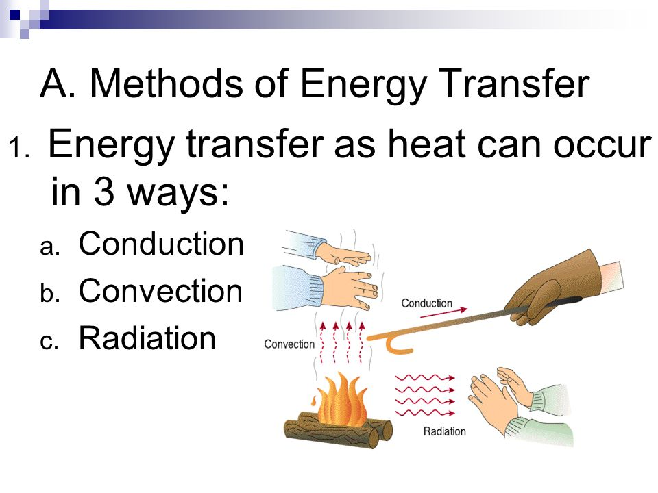 A. Methods of Energy Transfer 1. Energy transfer as heat can occur in 3 ways: a. Conduction b. Convection c. Radiation